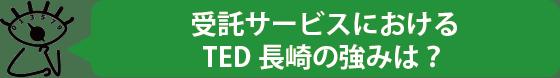 受託サービスにおけるTED長崎の強みは?